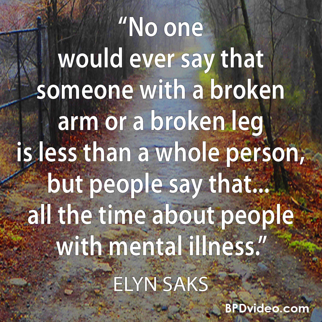 Elyn Saks - people say that people with mental illness are less than a whole person.