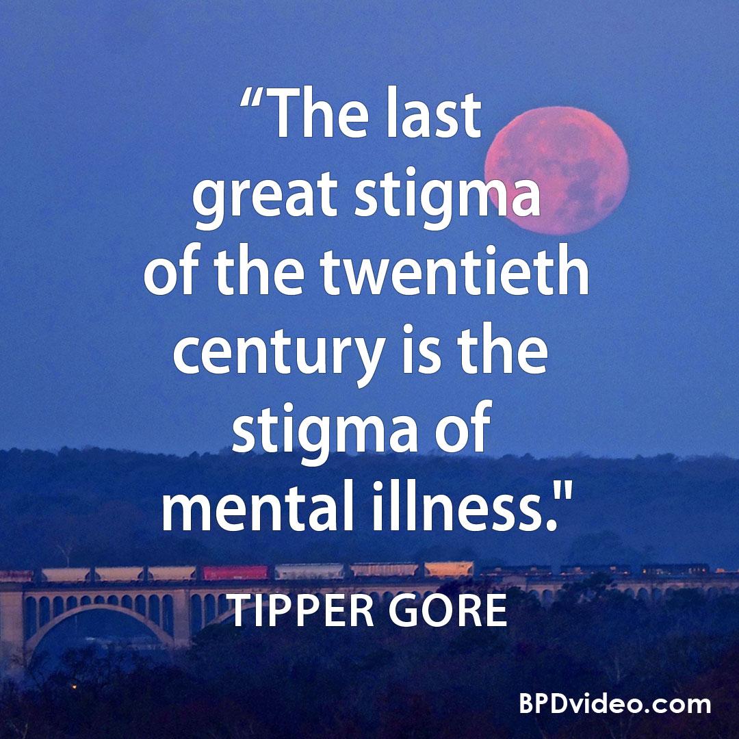 "Tipper Gore ""The last great stigma of the twentieth century is the stigma of mental illness."""
